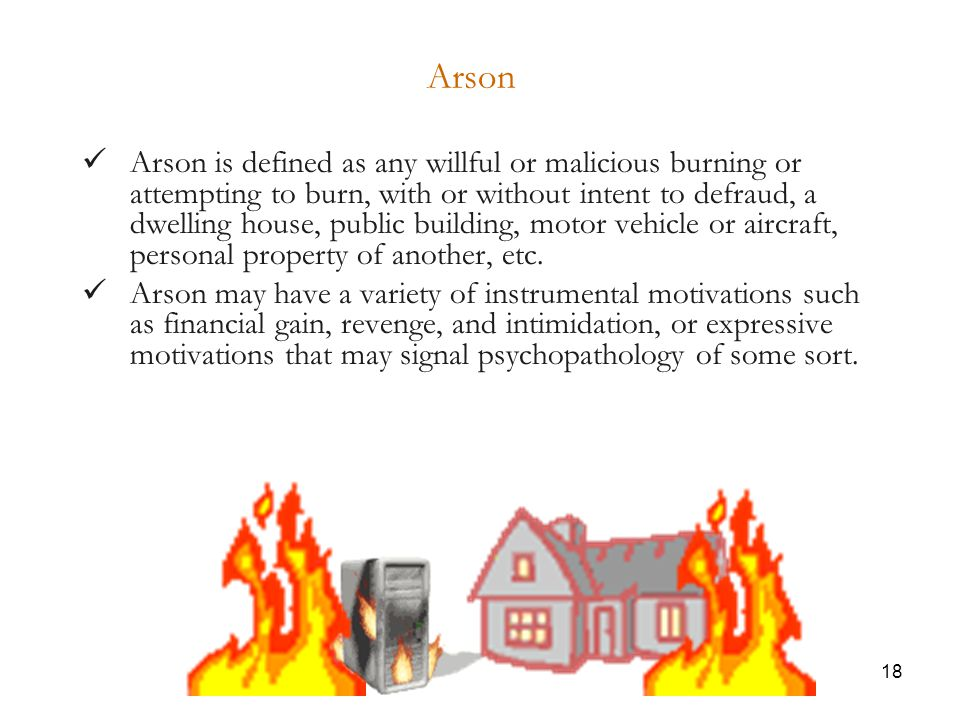 18 Arson Arson is defined as any willful or malicious burning or attempting to burn, with or without intent to defraud, a dwelling house, public building, motor vehicle or aircraft, personal property of another, etc.