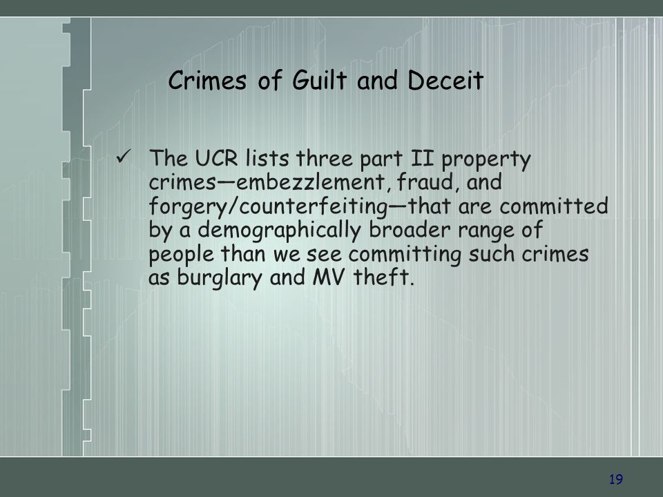 19 Crimes of Guilt and Deceit The UCR lists three part II property crimesembezzlement, fraud, and forgery/counterfeitingthat are committed by a demographically broader range of people than we see committing such crimes as burglary and MV theft.
