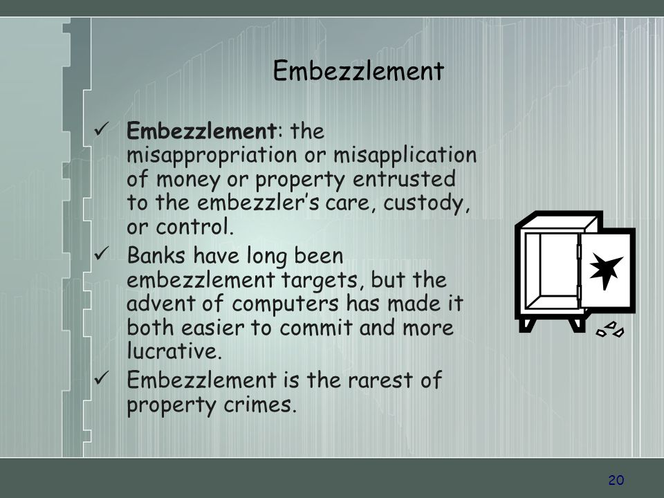 20 Embezzlement Embezzlement: the misappropriation or misapplication of money or property entrusted to the embezzlers care, custody, or control.