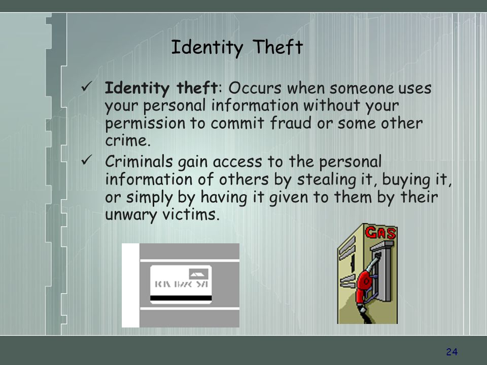 24 Identity Theft Identity theft: Occurs when someone uses your personal information without your permission to commit fraud or some other crime.