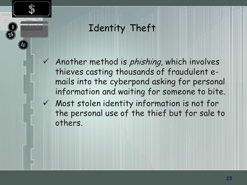 25 Identity Theft Another method is phishing, which involves thieves casting thousands of fraudulent e- mails into the cyberpond asking for personal information and waiting for someone to bite.