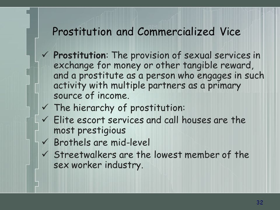32 Prostitution: The provision of sexual services in exchange for money or other tangible reward, and a prostitute as a person who engages in such activity with multiple partners as a primary source of income.