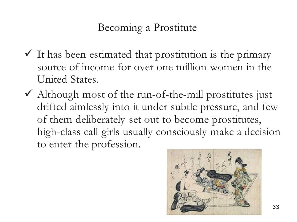 33 Becoming a Prostitute It has been estimated that prostitution is the primary source of income for over one million women in the United States.