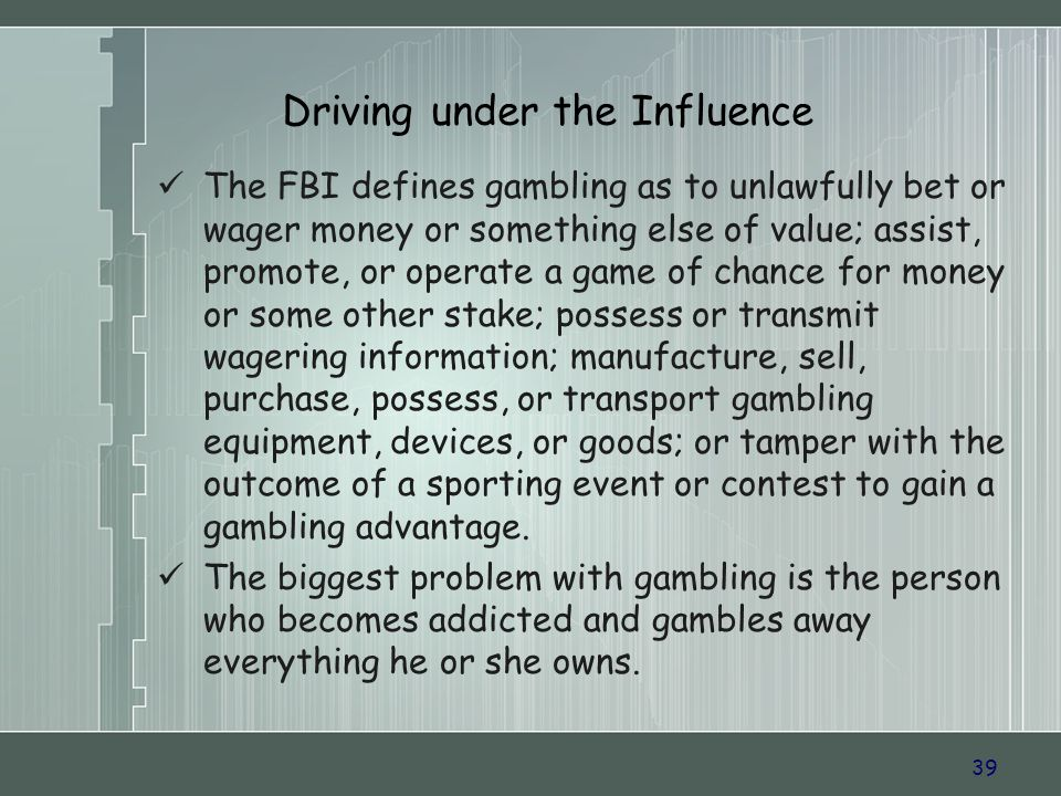 39 Driving under the Influence The FBI defines gambling as to unlawfully bet or wager money or something else of value; assist, promote, or operate a game of chance for money or some other stake; possess or transmit wagering information; manufacture, sell, purchase, possess, or transport gambling equipment, devices, or goods; or tamper with the outcome of a sporting event or contest to gain a gambling advantage.