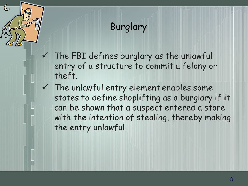 8 Burglary The FBI defines burglary as the unlawful entry of a structure to commit a felony or theft.