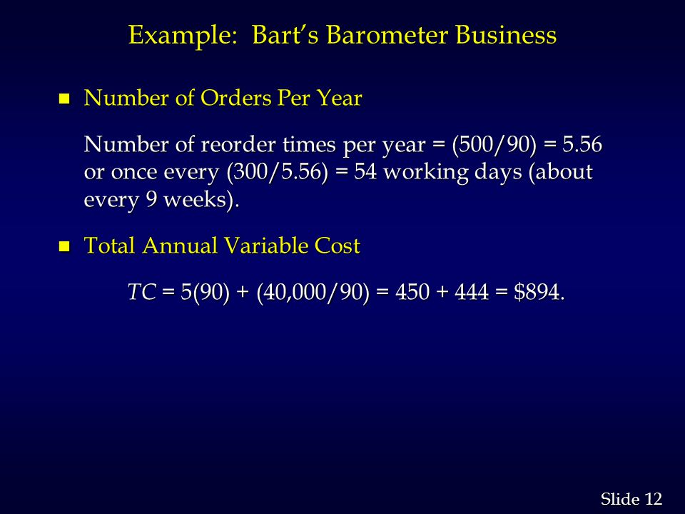 12 Slide Example: Barts Barometer Business n Number of Orders Per Year Number of reorder times per year = (500/90) = 5.56 or once every (300/5.56) = 54 working days (about every 9 weeks).