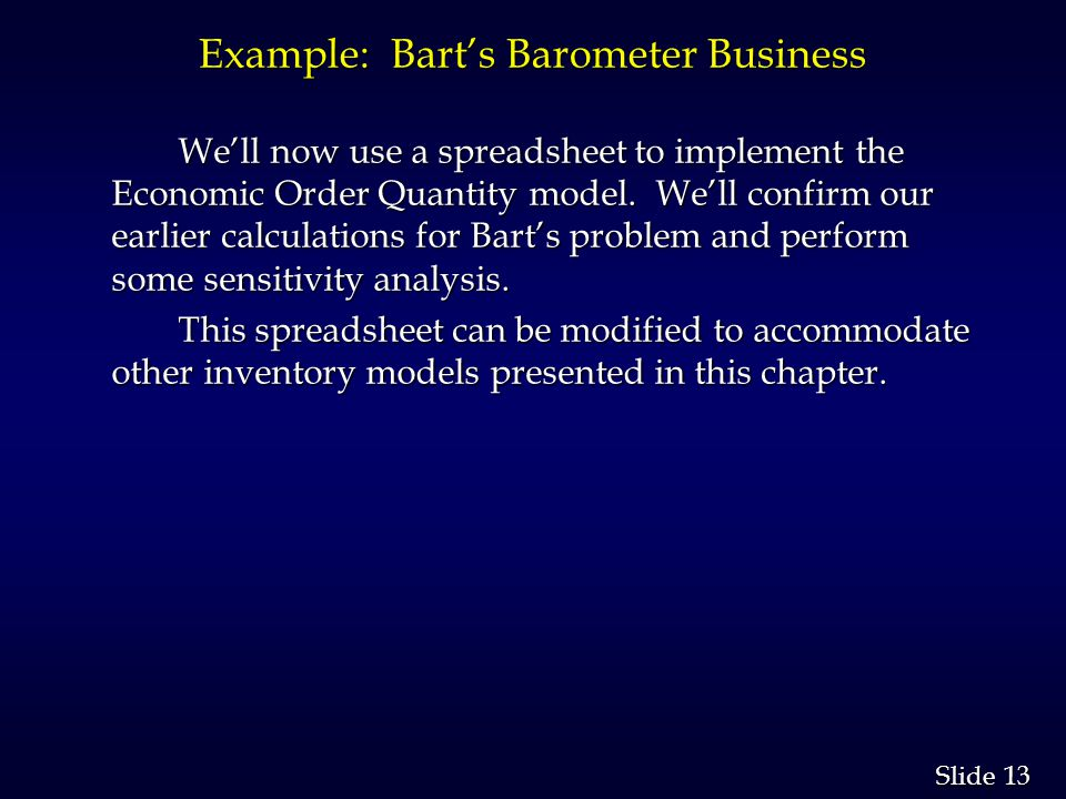 13 Slide Example: Barts Barometer Business Well now use a spreadsheet to implement the Economic Order Quantity model.