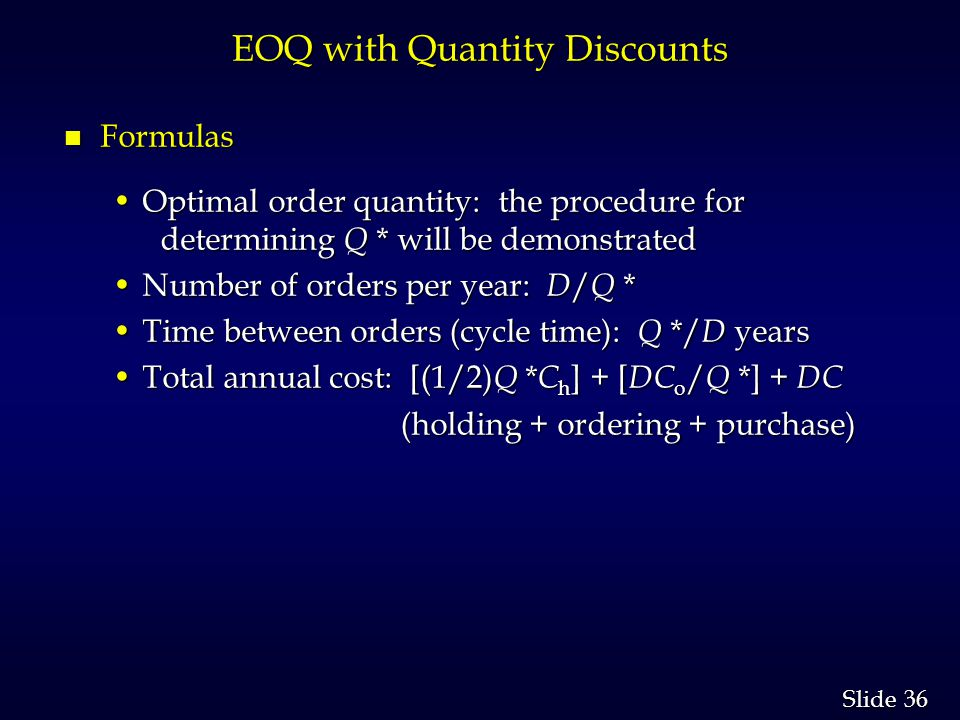 36 Slide EOQ with Quantity Discounts n Formulas Optimal order quantity: the procedure for determining Q * will be demonstratedOptimal order quantity: the procedure for determining Q * will be demonstrated Number of orders per year: D / Q *Number of orders per year: D / Q * Time between orders (cycle time): Q */ D yearsTime between orders (cycle time): Q */ D years Total annual cost: [(1/2) Q * C h ] + [ DC o / Q *] + DCTotal annual cost: [(1/2) Q * C h ] + [ DC o / Q *] + DC (holding + ordering + purchase) (holding + ordering + purchase)