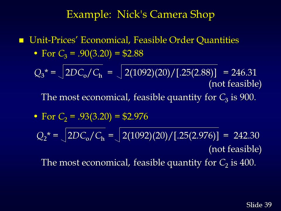 39 Slide Example: Nick s Camera Shop n Unit-Prices Economical, Feasible Order Quantities For C 3 =.90(3.20) = $2.88For C 3 =.90(3.20) = $2.88 Q 3 * = 2 DC o / C h = 2(1092)(20)/[.25(2.88)] = 246.31 (not feasible) Q 3 * = 2 DC o / C h = 2(1092)(20)/[.25(2.88)] = 246.31 (not feasible) The most economical, feasible quantity for C 3 is 900.
