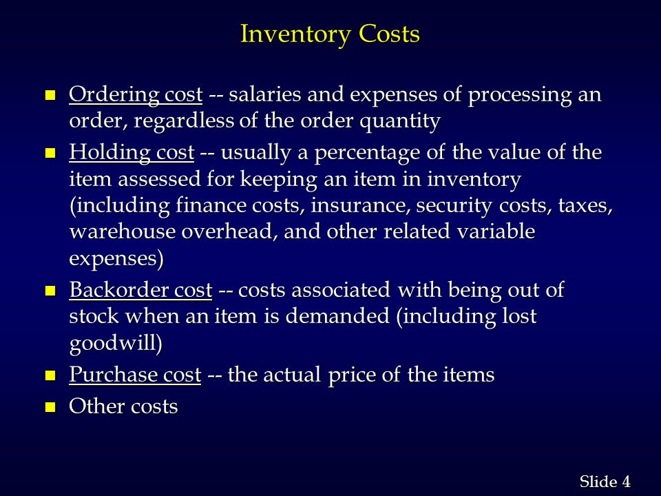 4 4 Slide Inventory Costs n Ordering cost -- salaries and expenses of processing an order, regardless of the order quantity n Holding cost -- usually a percentage of the value of the item assessed for keeping an item in inventory (including finance costs, insurance, security costs, taxes, warehouse overhead, and other related variable expenses) n Backorder cost -- costs associated with being out of stock when an item is demanded (including lost goodwill) n Purchase cost -- the actual price of the items n Other costs