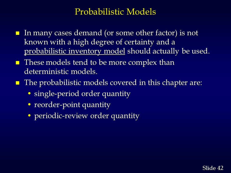 42 Slide Probabilistic Models n In many cases demand (or some other factor) is not known with a high degree of certainty and a probabilistic inventory model should actually be used.