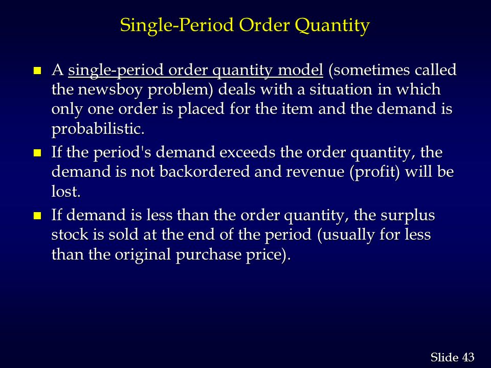 43 Slide Single-Period Order Quantity n A single-period order quantity model (sometimes called the newsboy problem) deals with a situation in which only one order is placed for the item and the demand is probabilistic.