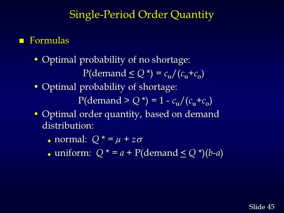 45 Slide Single-Period Order Quantity n Formulas Optimal probability of no shortage:Optimal probability of no shortage: P(demand < Q *) = c u /( c u + c o ) P(demand < Q *) = c u /( c u + c o ) Optimal probability of shortage:Optimal probability of shortage: P(demand > Q *) = 1 - c u /( c u + c o ) P(demand > Q *) = 1 - c u /( c u + c o ) Optimal order quantity, based on demand distribution:Optimal order quantity, based on demand distribution: normal: Q * = µ + z normal: Q * = µ + z uniform: Q * = a + P(demand < Q *)( b - a ) uniform: Q * = a + P(demand < Q *)( b - a )