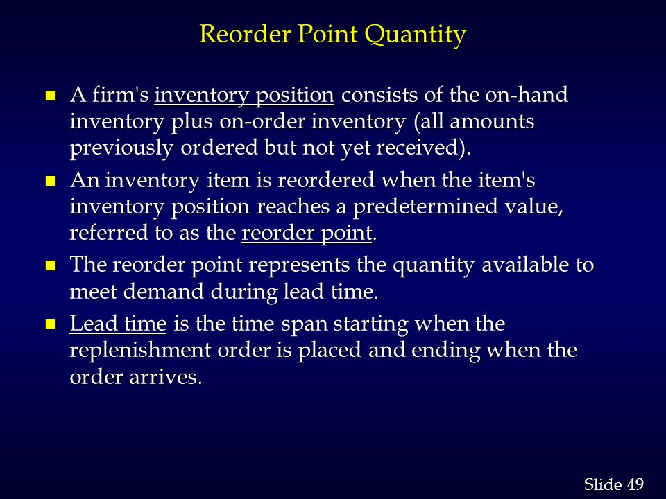 49 Slide Reorder Point Quantity n A firm s inventory position consists of the on-hand inventory plus on-order inventory (all amounts previously ordered but not yet received).