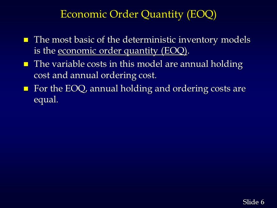 6 6 Slide Economic Order Quantity (EOQ) n The most basic of the deterministic inventory models is the economic order quantity (EOQ).