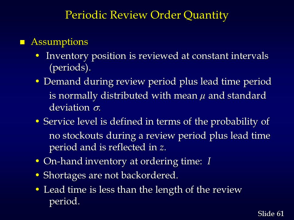 61 Slide Periodic Review Order Quantity n Assumptions Inventory position is reviewed at constant intervals (periods).