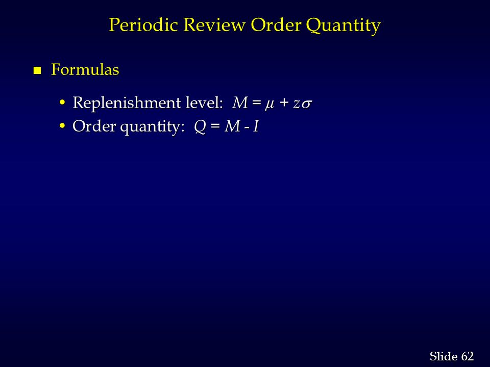 62 Slide Periodic Review Order Quantity n Formulas Replenishment level: M = µ + zReplenishment level: M = µ + z Order quantity: Q = M - IOrder quantity: Q = M - I