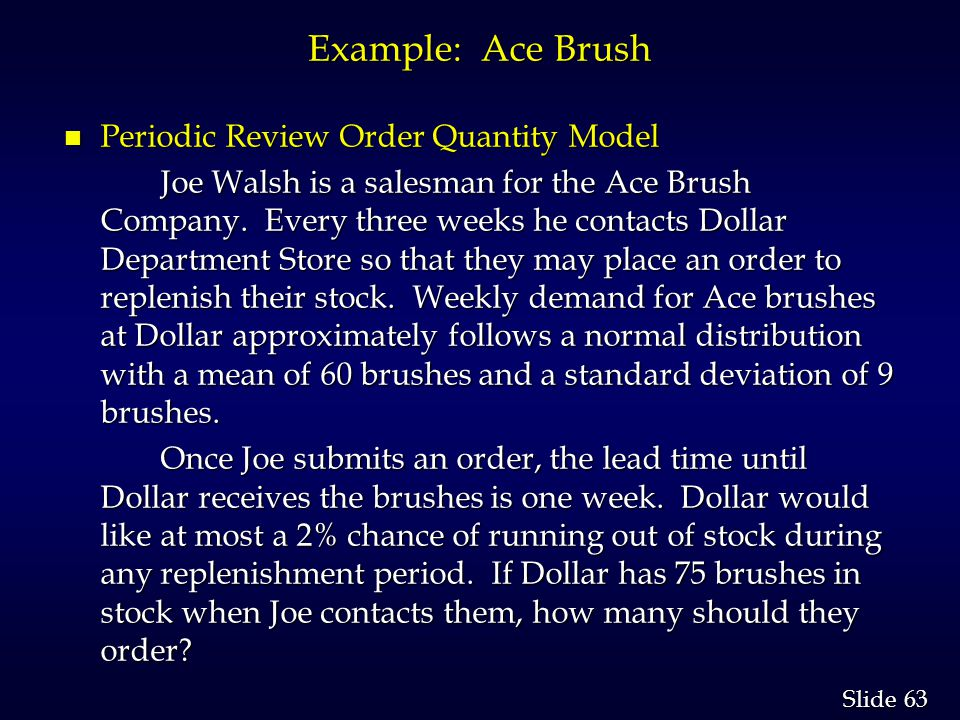 63 Slide Example: Ace Brush n Periodic Review Order Quantity Model Joe Walsh is a salesman for the Ace Brush Company.