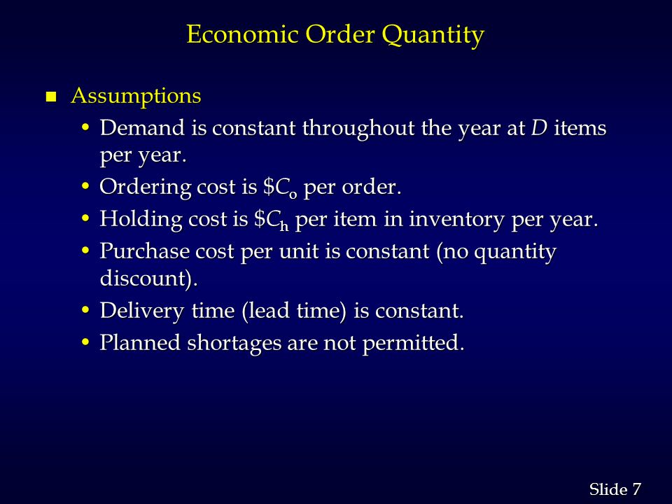 7 7 Slide Economic Order Quantity n Assumptions Demand is constant throughout the year at D items per year.Demand is constant throughout the year at D items per year.