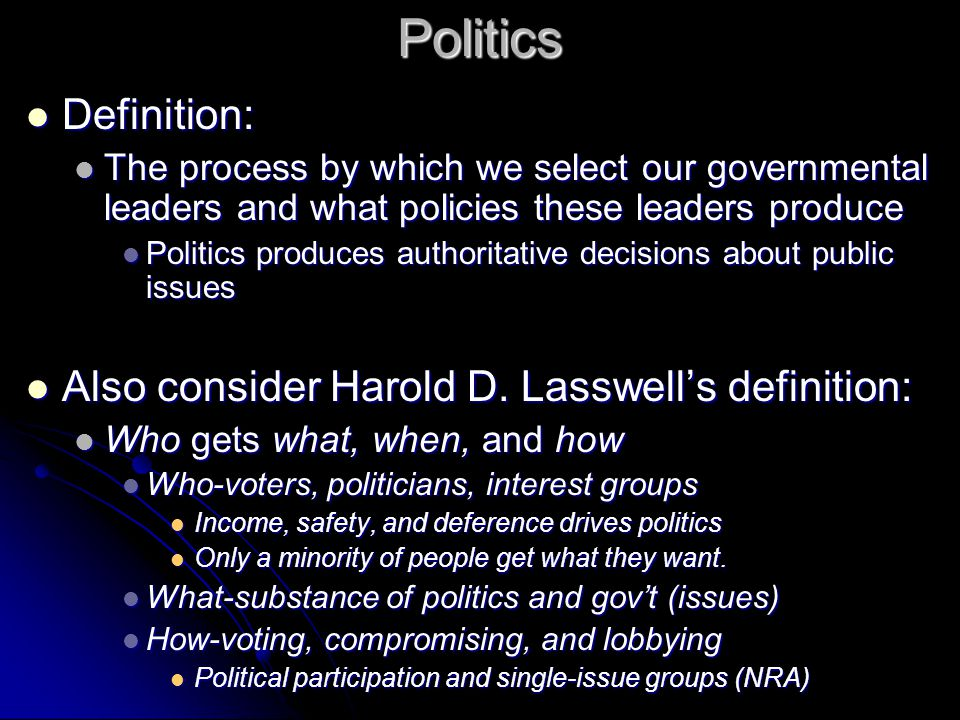 Politics Definition: Definition: The process by which we select our governmental leaders and what policies these leaders produce The process by which we select our governmental leaders and what policies these leaders produce Politics produces authoritative decisions about public issues Politics produces authoritative decisions about public issues Also consider Harold D.