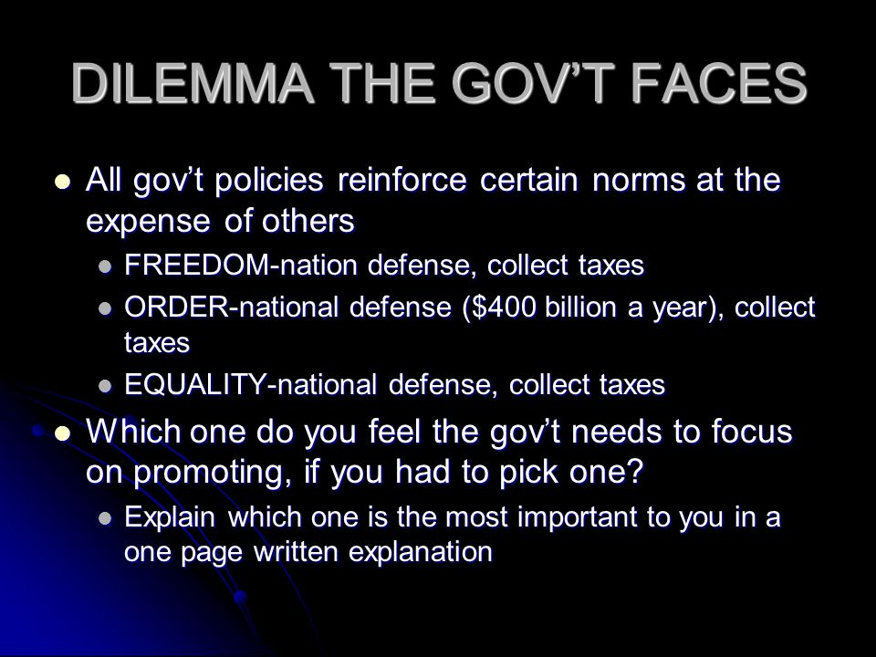 DILEMMA THE GOVT FACES All govt policies reinforce certain norms at the expense of others All govt policies reinforce certain norms at the expense of others FREEDOM-nation defense, collect taxes FREEDOM-nation defense, collect taxes ORDER-national defense ($400 billion a year), collect taxes ORDER-national defense ($400 billion a year), collect taxes EQUALITY-national defense, collect taxes EQUALITY-national defense, collect taxes Which one do you feel the govt needs to focus on promoting, if you had to pick one.