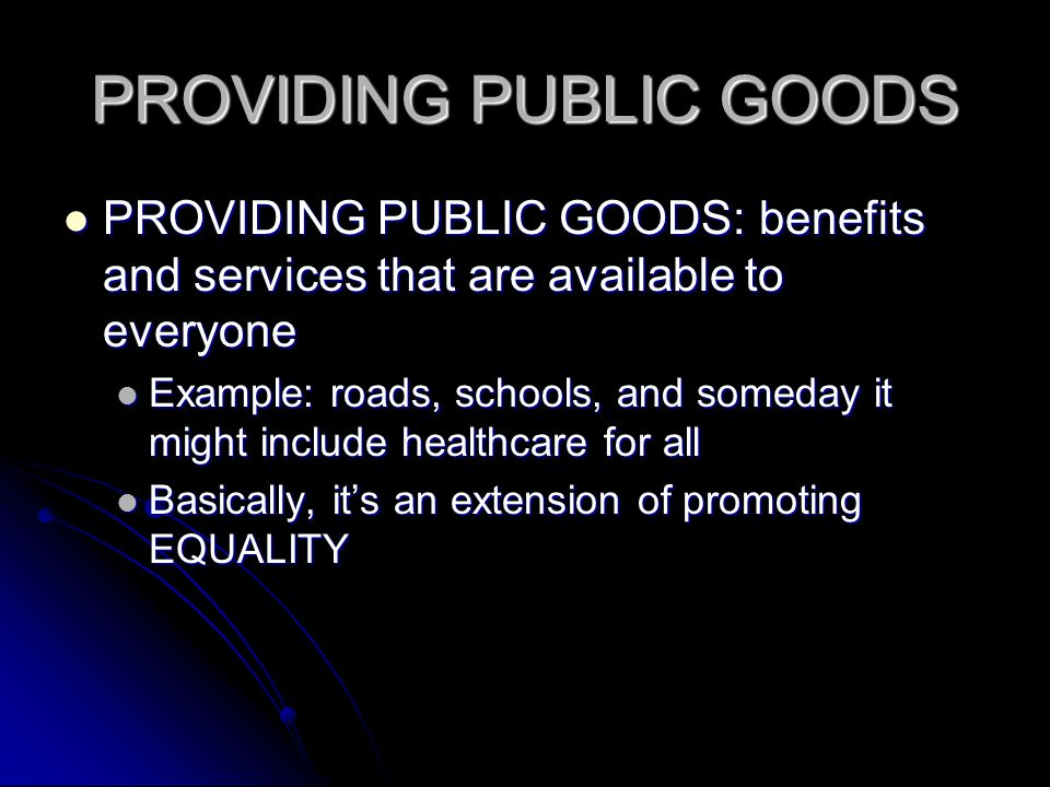 PROVIDING PUBLIC GOODS PROVIDING PUBLIC GOODS: benefits and services that are available to everyone PROVIDING PUBLIC GOODS: benefits and services that are available to everyone Example: roads, schools, and someday it might include healthcare for all Example: roads, schools, and someday it might include healthcare for all Basically, its an extension of promoting EQUALITY Basically, its an extension of promoting EQUALITY