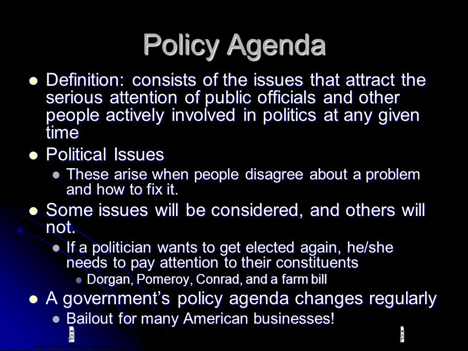 Policy Agenda Definition: consists of the issues that attract the serious attention of public officials and other people actively involved in politics at any given time Definition: consists of the issues that attract the serious attention of public officials and other people actively involved in politics at any given time Political Issues Political Issues These arise when people disagree about a problem and how to fix it.