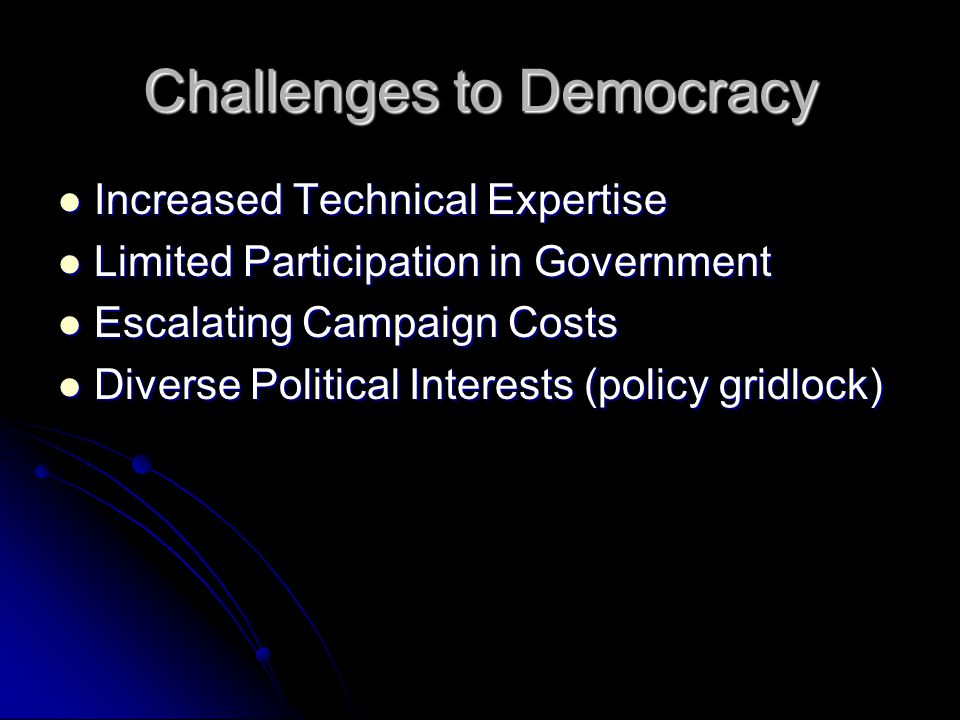Challenges to Democracy Increased Technical Expertise Increased Technical Expertise Limited Participation in Government Limited Participation in Government Escalating Campaign Costs Escalating Campaign Costs Diverse Political Interests (policy gridlock) Diverse Political Interests (policy gridlock)