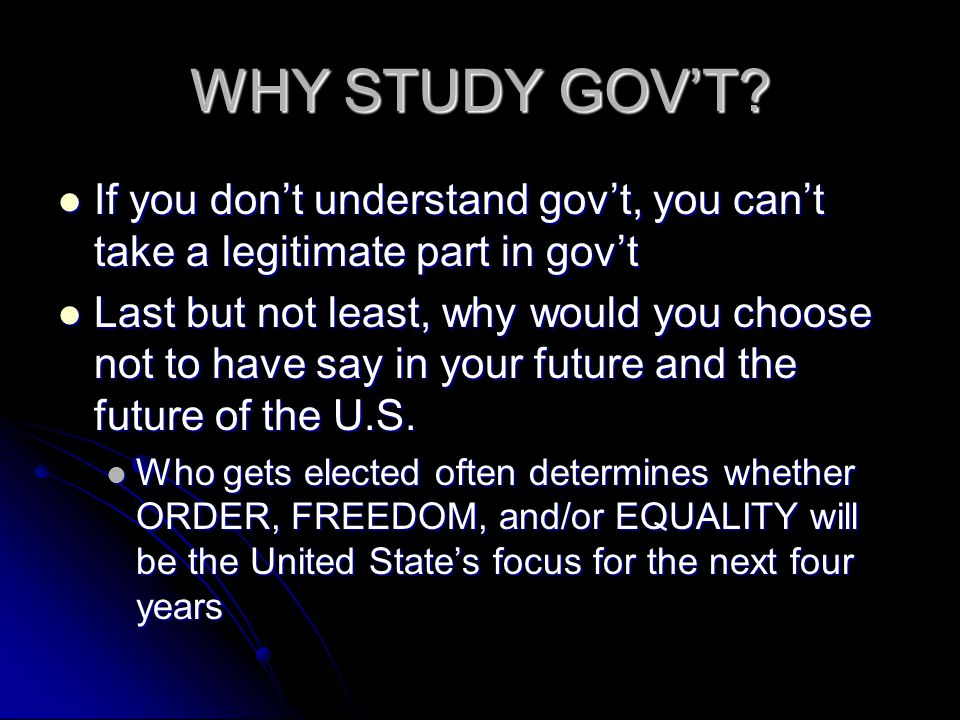 WHY STUDY GOVT? If you dont understand govt, you cant take a legitimate part in govt If you dont understand govt, you cant take a legitimate part in g