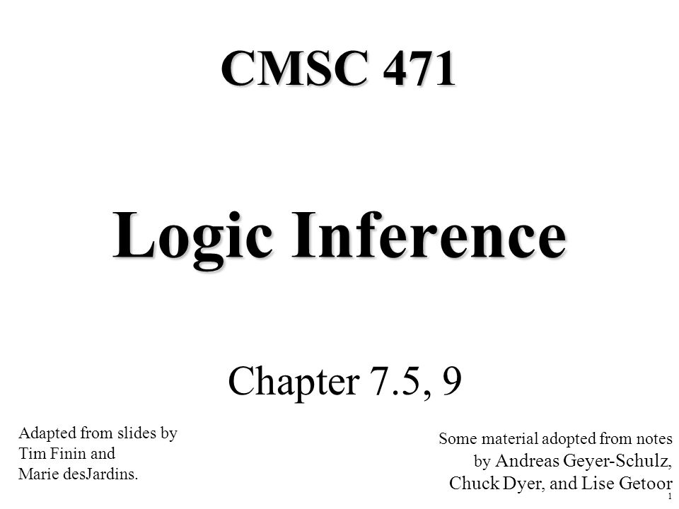 1 Logic Inference Chapter 7.5, 9 CMSC 471 Adapted from slides by Tim Finin and Marie desJardins. Some material adopted from notes by Andreas Geyer-Sch