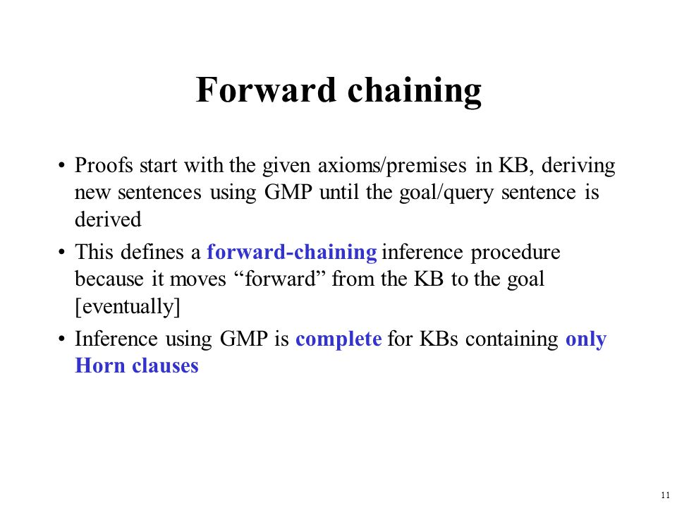 11 Forward chaining Proofs start with the given axioms/premises in KB, deriving new sentences using GMP until the goal/query sentence is derived This
