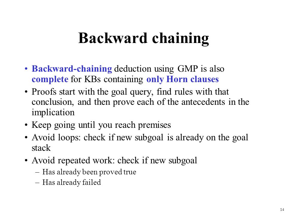 14 Backward chaining Backward-chaining deduction using GMP is also complete for KBs containing only Horn clauses Proofs start with the goal query, fin