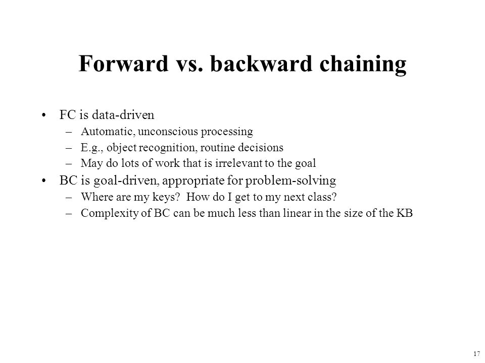 17 Forward vs. backward chaining FC is data-driven –Automatic, unconscious processing –E.g., object recognition, routine decisions –May do lots of wor