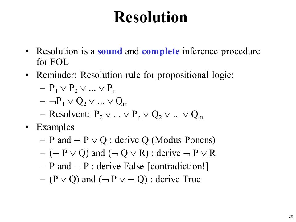 20 Resolution Resolution is a sound and complete inference procedure for FOL Reminder: Resolution rule for propositional logic: –P 1 P 2... P n – P 1