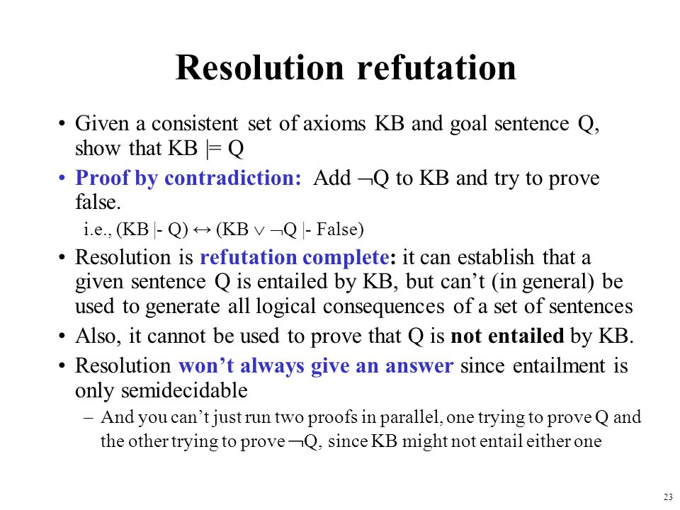 23 Resolution refutation Given a consistent set of axioms KB and goal sentence Q, show that KB |= Q Proof by contradiction: Add Q to KB and try to pro