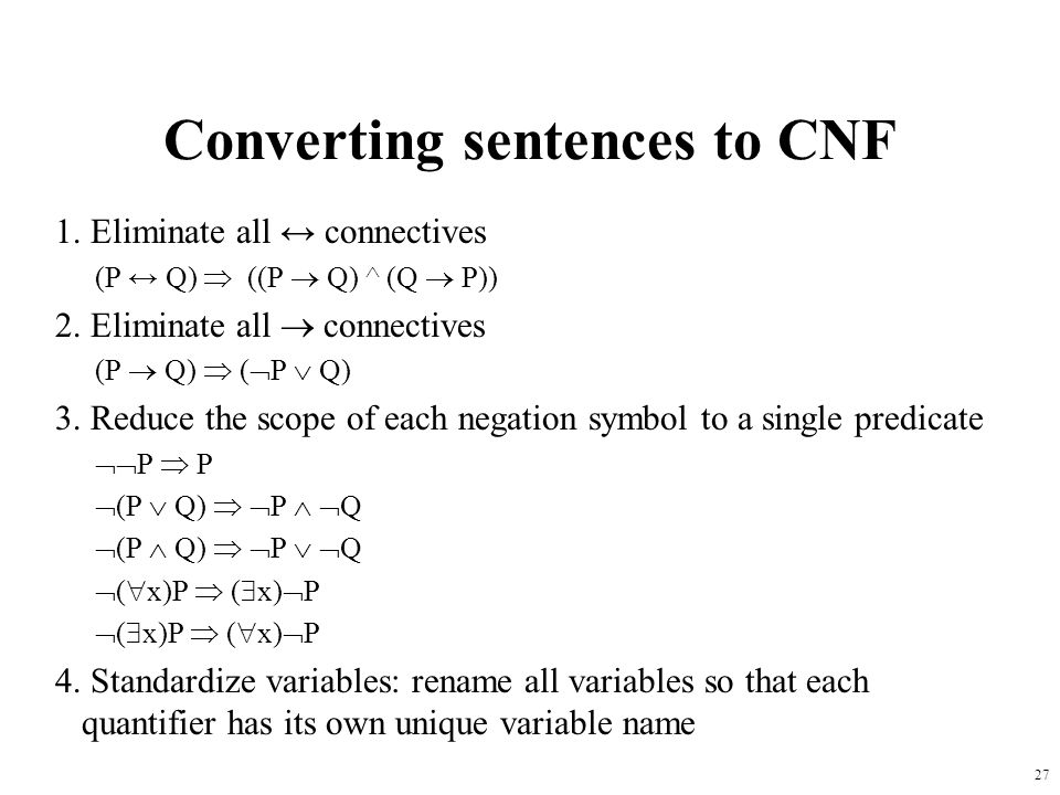 27 Converting sentences to CNF 1. Eliminate all connectives (P Q) ((P Q) ^ (Q P)) 2. Eliminate all connectives (P Q) ( P Q) 3. Reduce the scope of eac