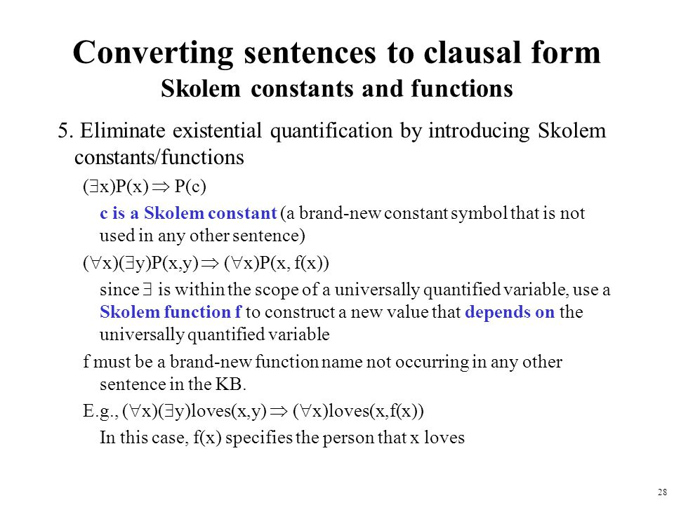 28 Converting sentences to clausal form Skolem constants and functions 5. Eliminate existential quantification by introducing Skolem constants/functio