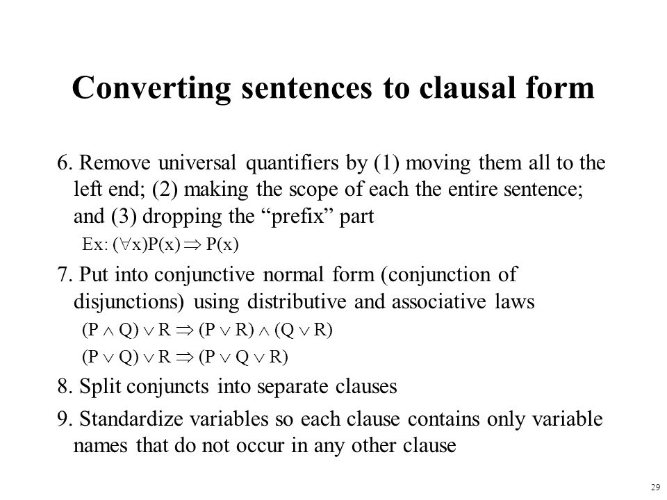 29 Converting sentences to clausal form 6. Remove universal quantifiers by (1) moving them all to the left end; (2) making the scope of each the entir