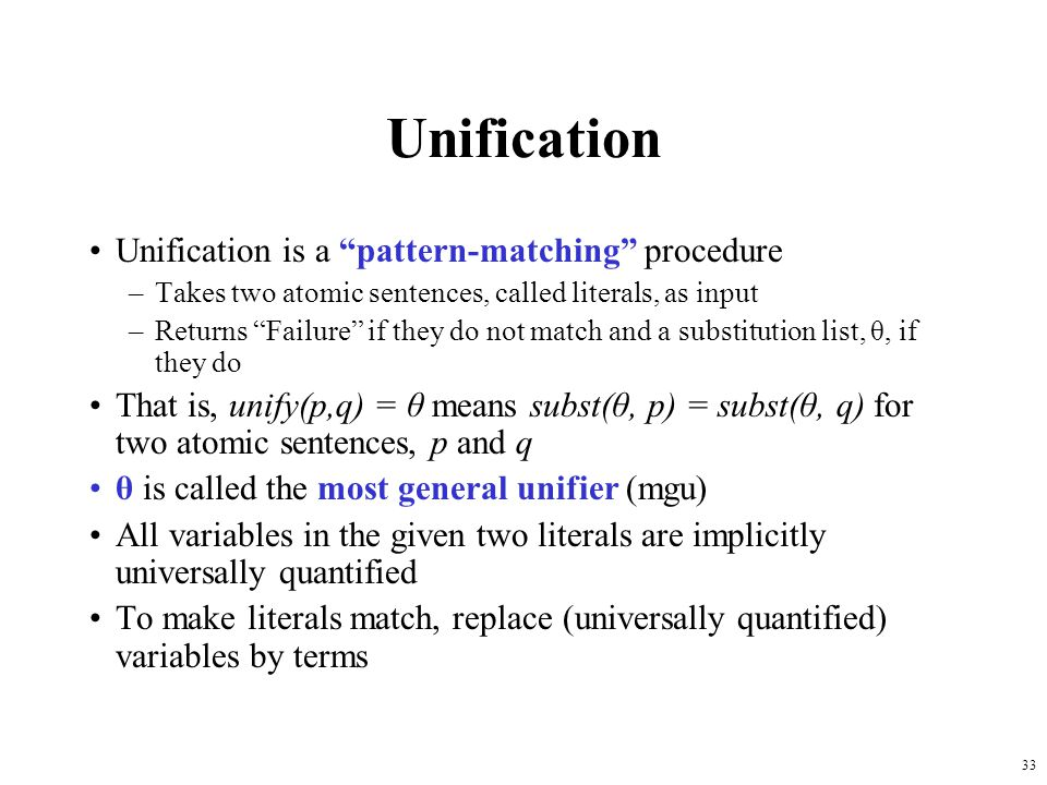 33 Unification Unification is a pattern-matching procedure –Takes two atomic sentences, called literals, as input –Returns Failure if they do not matc