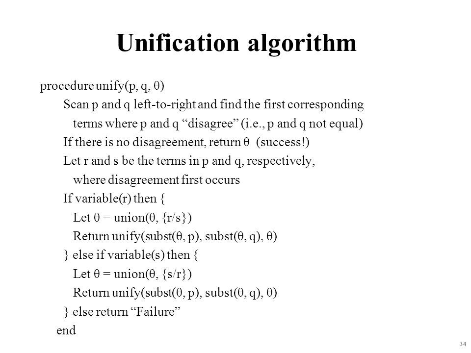 34 Unification algorithm procedure unify(p, q, θ) Scan p and q left-to-right and find the first corresponding terms where p and q disagree (i.e., p an