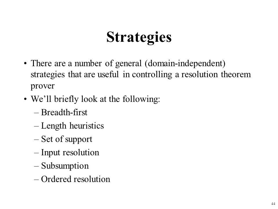 44 Strategies There are a number of general (domain-independent) strategies that are useful in controlling a resolution theorem prover Well briefly lo