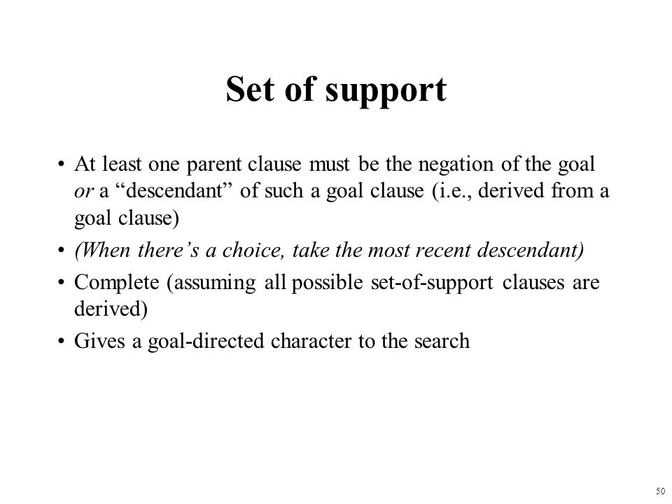 50 Set of support At least one parent clause must be the negation of the goal or a descendant of such a goal clause (i.e., derived from a goal clause)