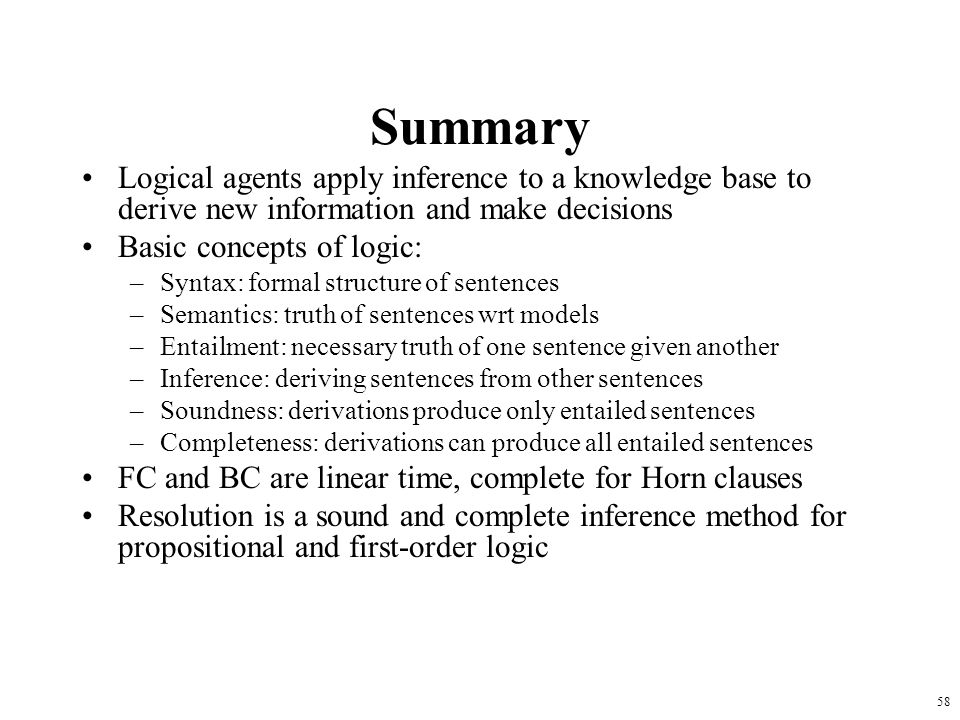 58 Summary Logical agents apply inference to a knowledge base to derive new information and make decisions Basic concepts of logic: –Syntax: formal st