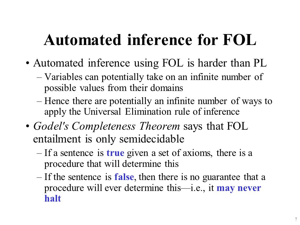 7 Automated inference for FOL Automated inference using FOL is harder than PL –Variables can potentially take on an infinite number of possible values