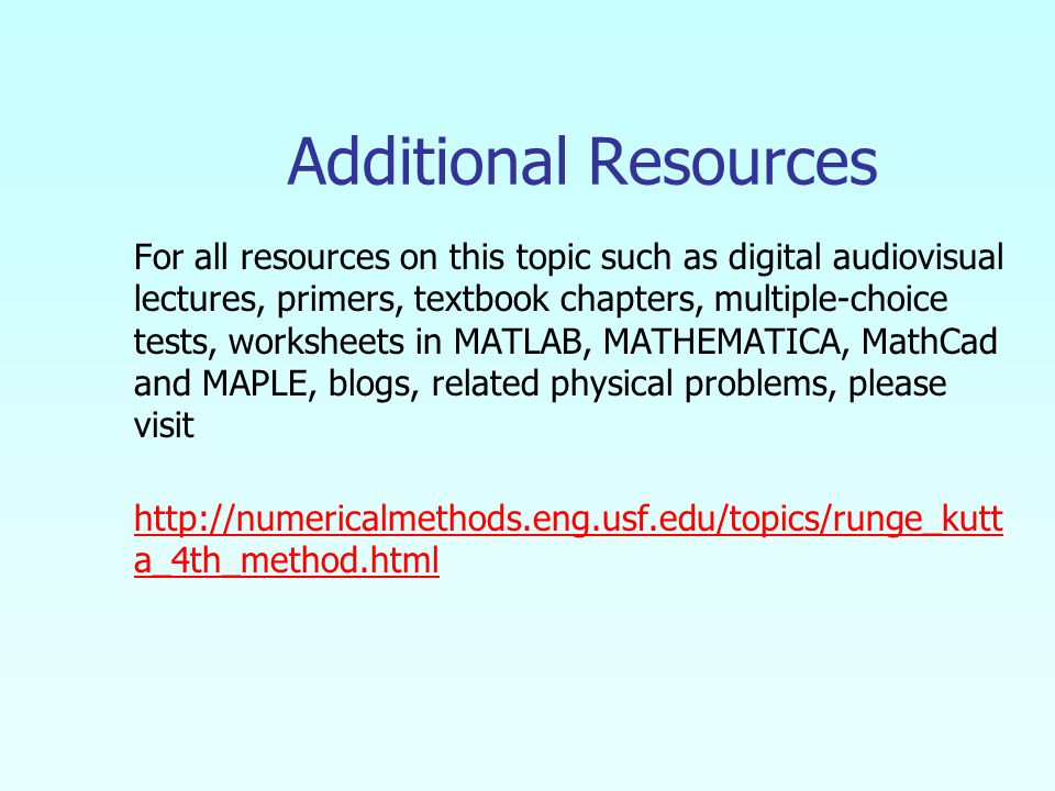 Additional Resources For all resources on this topic such as digital audiovisual lectures, primers, textbook chapters, multiple-choice tests, worksheets in MATLAB, MATHEMATICA, MathCad and MAPLE, blogs, related physical problems, please visit http://numericalmethods.eng.usf.edu/topics/runge_kutt a_4th_method.html