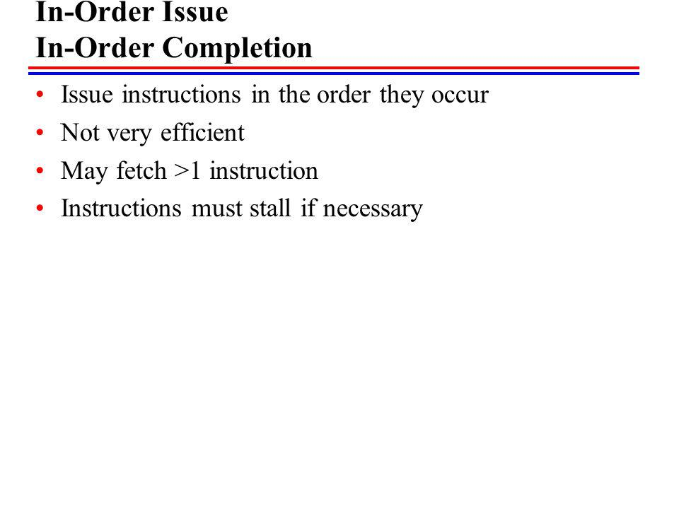In-Order Issue In-Order Completion Issue instructions in the order they occur Not very efficient May fetch >1 instruction Instructions must stall if n
