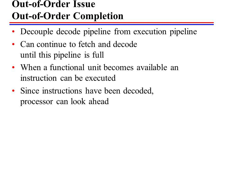 Out-of-Order Issue Out-of-Order Completion Decouple decode pipeline from execution pipeline Can continue to fetch and decode until this pipeline is fu