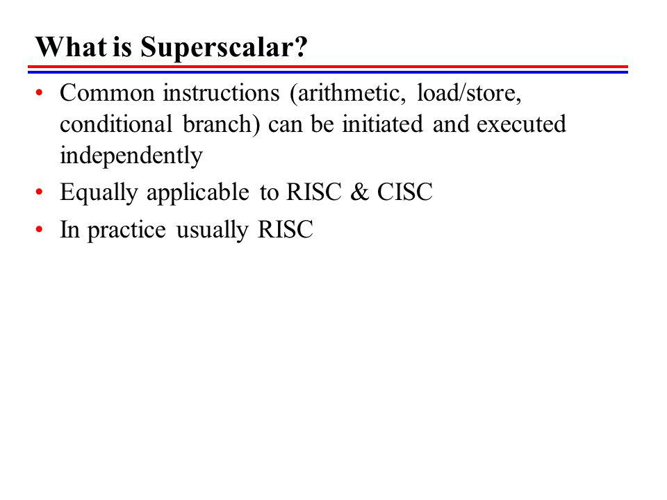 What is Superscalar? Common instructions (arithmetic, load/store, conditional branch) can be initiated and executed independently Equally applicable t