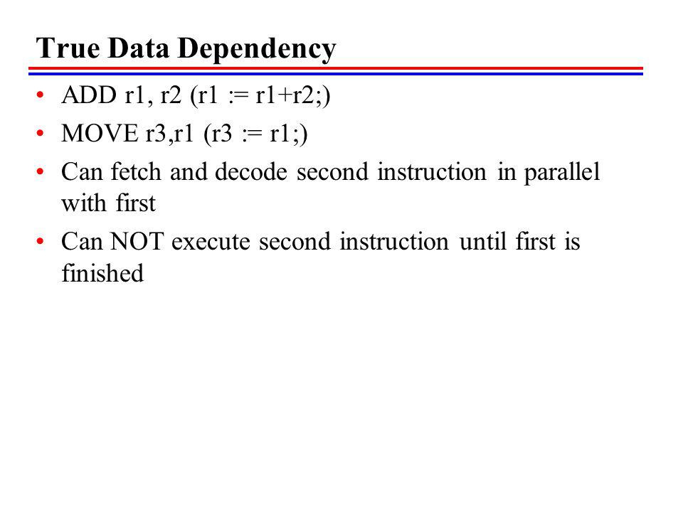 True Data Dependency ADD r1, r2 (r1 := r1+r2;) MOVE r3,r1 (r3 := r1;) Can fetch and decode second instruction in parallel with first Can NOT execute s