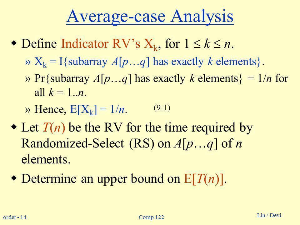 order - 14 Lin / Devi Comp 122 Average-case Analysis Define Indicator RVs X k, for 1 k n. »X k = I{subarray A[p…q] has exactly k elements}. »Pr{subarr